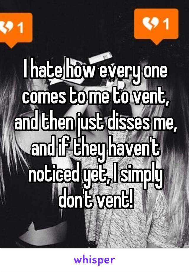 I hate how every one comes to me to vent, and then just disses me, and if they haven't noticed yet, I simply don't vent!