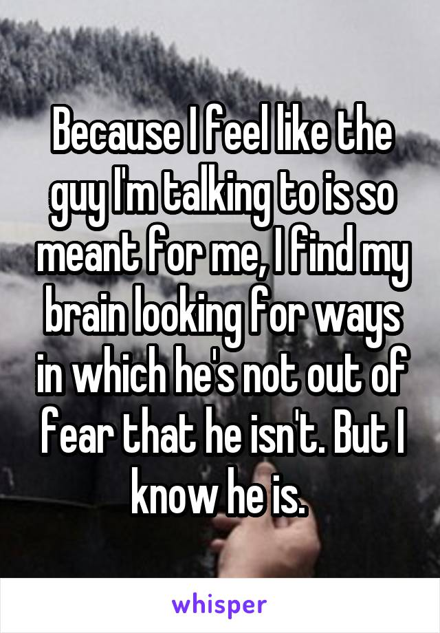 Because I feel like the guy I'm talking to is so meant for me, I find my brain looking for ways in which he's not out of fear that he isn't. But I know he is.