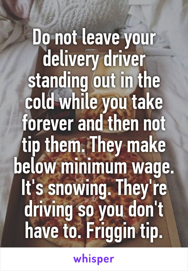 Do not leave your delivery driver standing out in the cold while you take forever and then not tip them. They make below minimum wage. It's snowing. They're driving so you don't have to. Friggin tip.