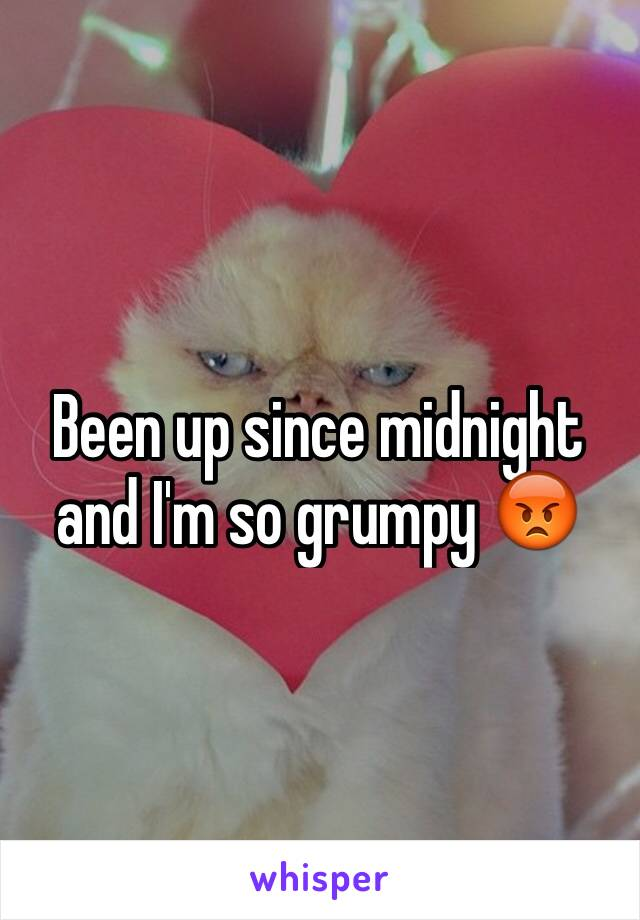Been up since midnight and I'm so grumpy 😡