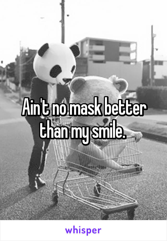 Ain't no mask better than my smile.