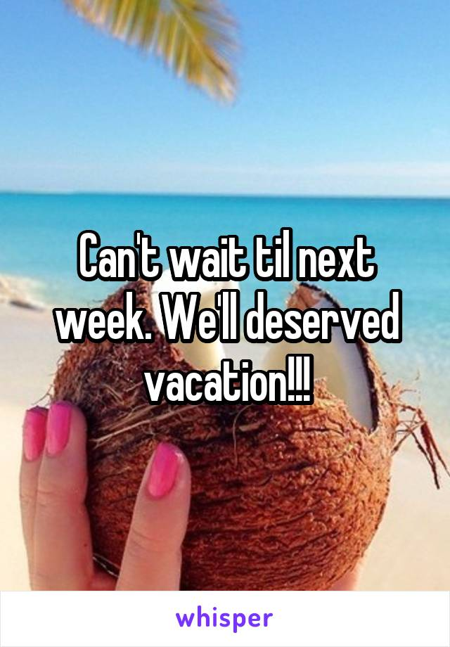 Can't wait til next week. We'll deserved vacation!!!