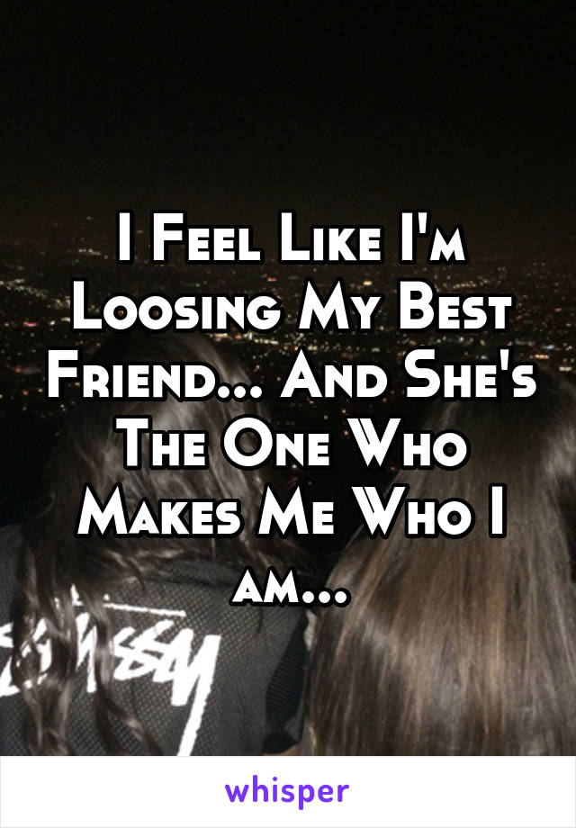 I Feel Like I'm Loosing My Best Friend... And She's The One Who Makes Me Who I am...