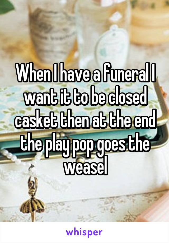 When I have a funeral I want it to be closed casket then at the end the play pop goes the weasel