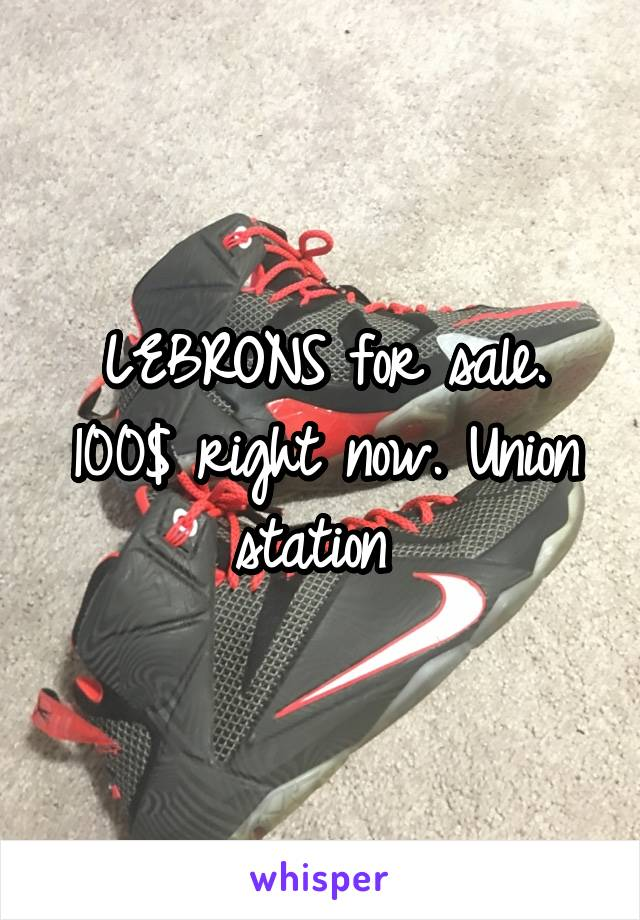LEBRONS for sale. 100$ right now. Union station
