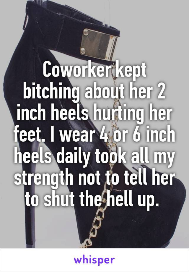 Coworker kept bitching about her 2 inch heels hurting her feet. I wear 4 or 6 inch heels daily took all my strength not to tell her to shut the hell up.