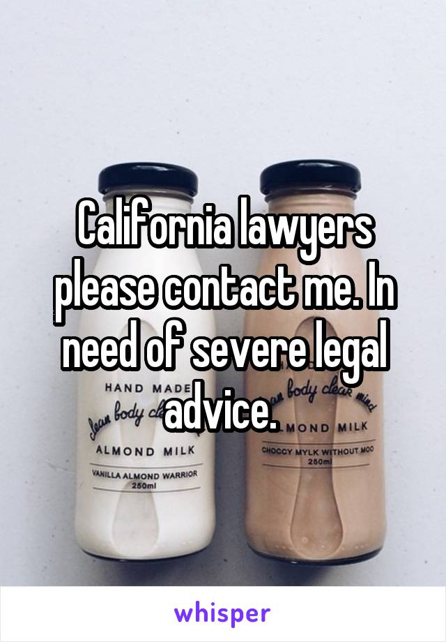 California lawyers please contact me. In need of severe legal advice.