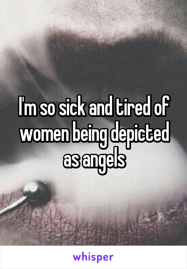 I'm so sick and tired of women being depicted as angels