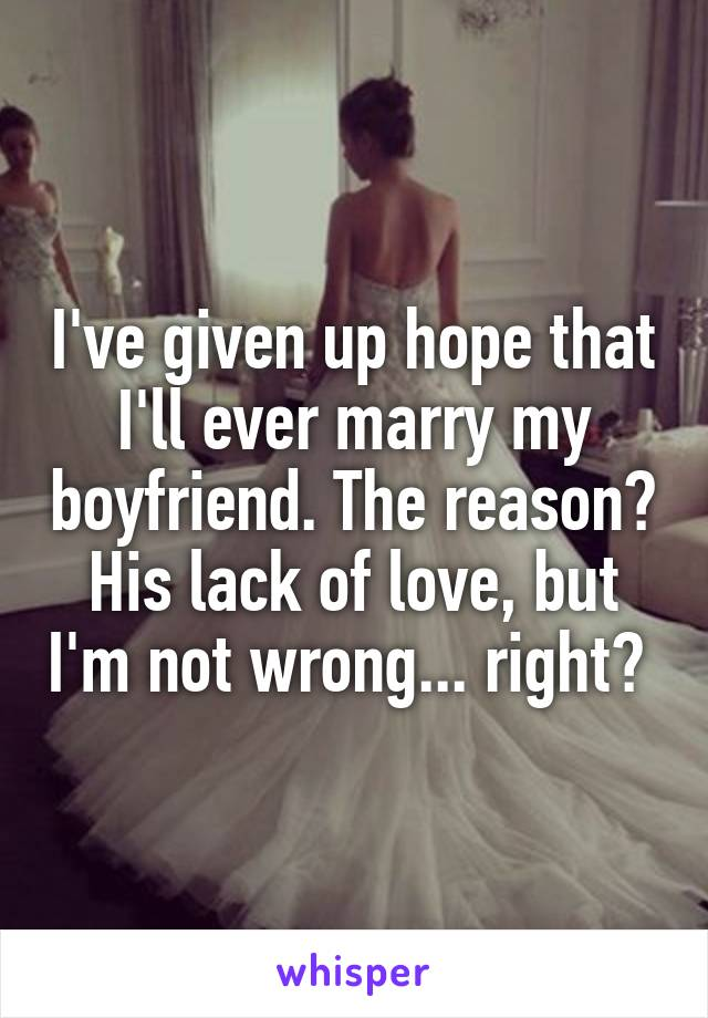I've given up hope that I'll ever marry my boyfriend. The reason? His lack of love, but I'm not wrong... right?