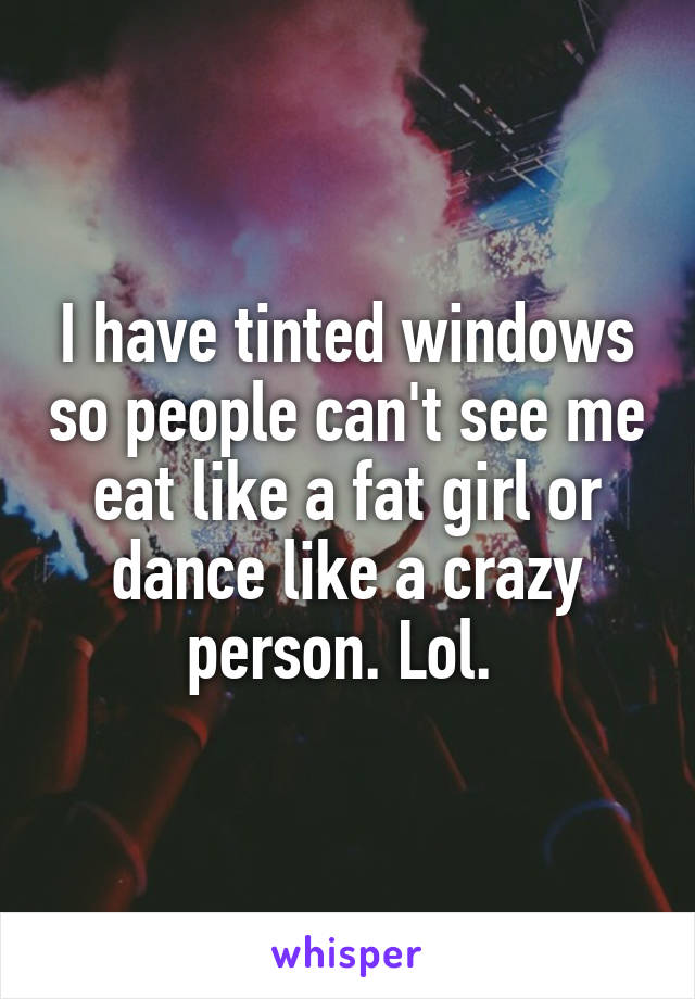 I have tinted windows so people can't see me eat like a fat girl or dance like a crazy person. Lol.