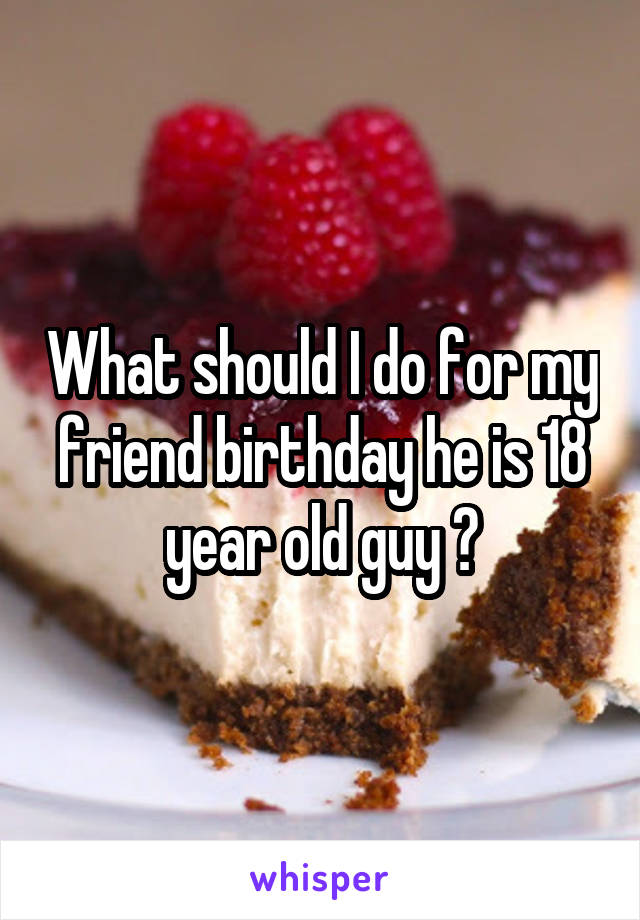 What should I do for my friend birthday he is 18 year old guy ?