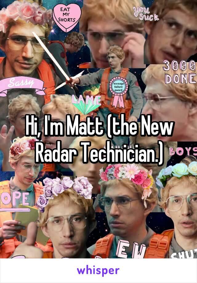 Hi, I'm Matt (the New Radar Technician.)