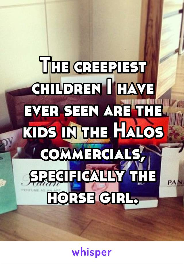 The creepiest children I have ever seen are the kids in the Halos commercials, specifically the horse girl.