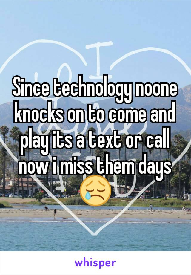 Since technology noone knocks on to come and play its a text or call now i miss them days 😢