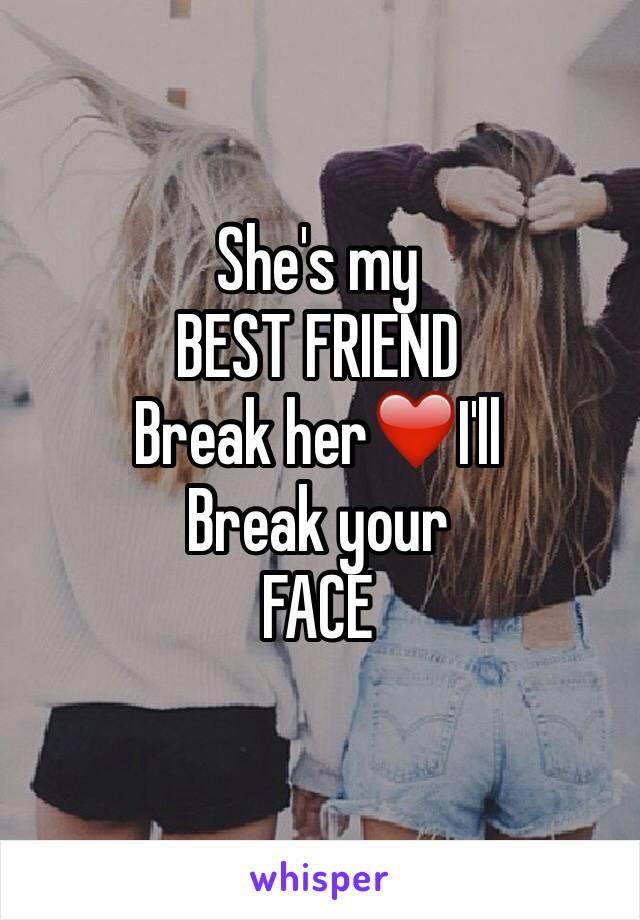 She's my  BEST FRIEND  Break her❤️I'll Break your  FACE