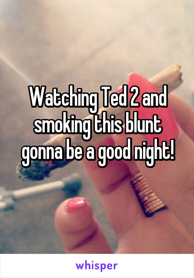 Watching Ted 2 and smoking this blunt gonna be a good night!