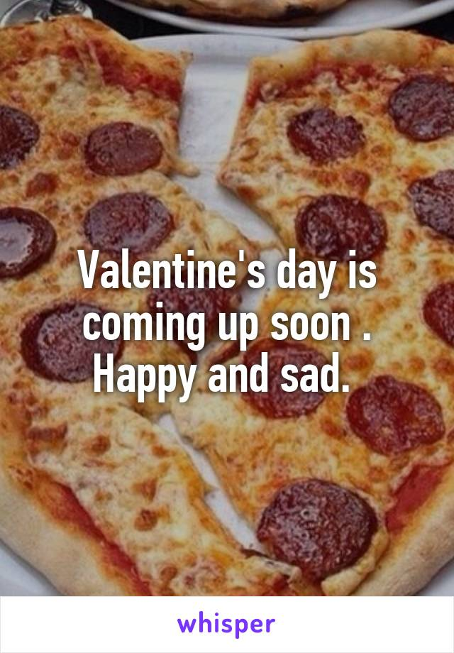 Valentine's day is coming up soon . Happy and sad.