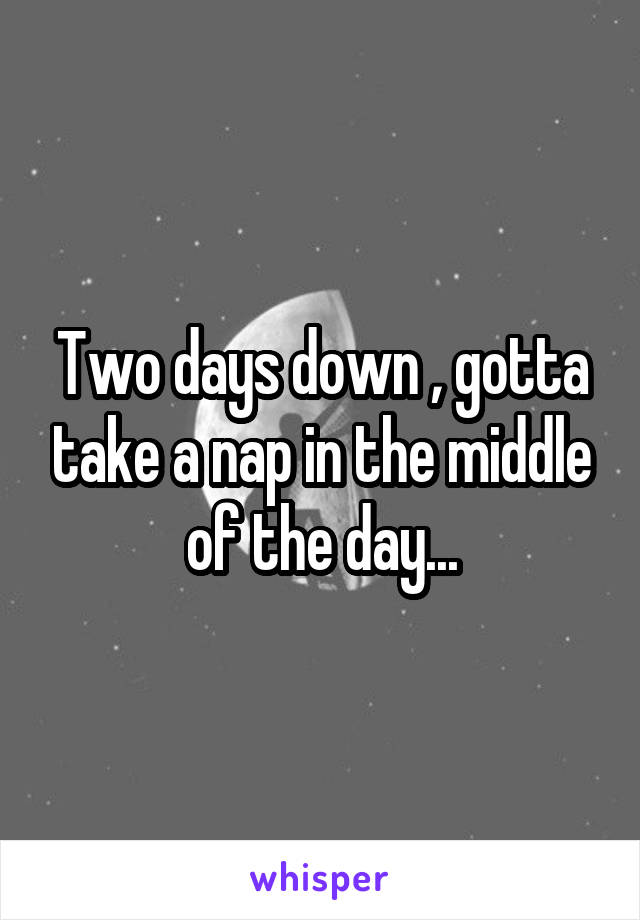Two days down , gotta take a nap in the middle of the day...