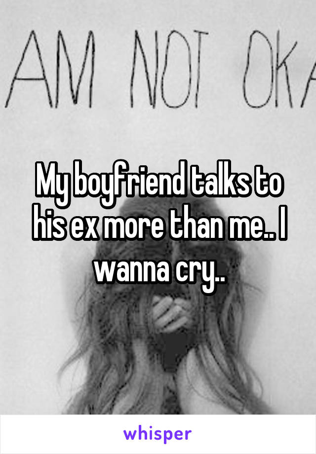 My boyfriend talks to his ex more than me.. I wanna cry..