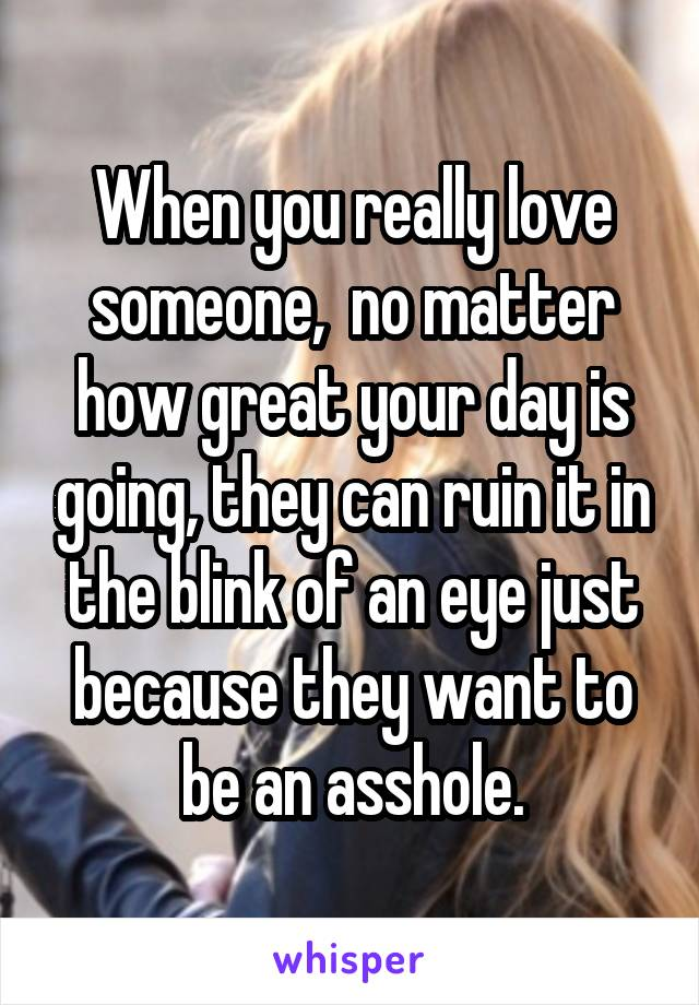 When you really love someone,  no matter how great your day is going, they can ruin it in the blink of an eye just because they want to be an asshole.