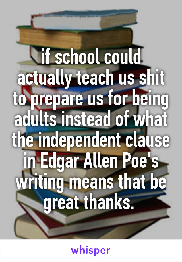 if school could actually teach us shit to prepare us for being adults instead of what the independent clause in Edgar Allen Poe's writing means that be great thanks.