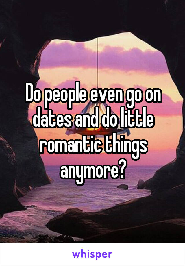 Do people even go on dates and do little romantic things anymore?