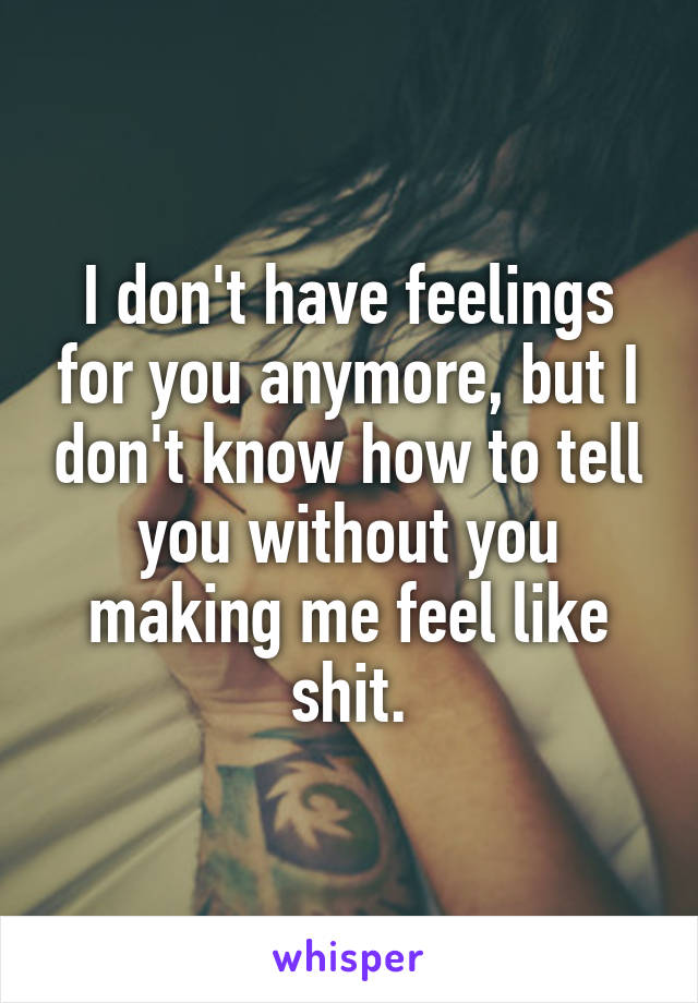 I don't have feelings for you anymore, but I don't know how to tell you without you making me feel like shit.
