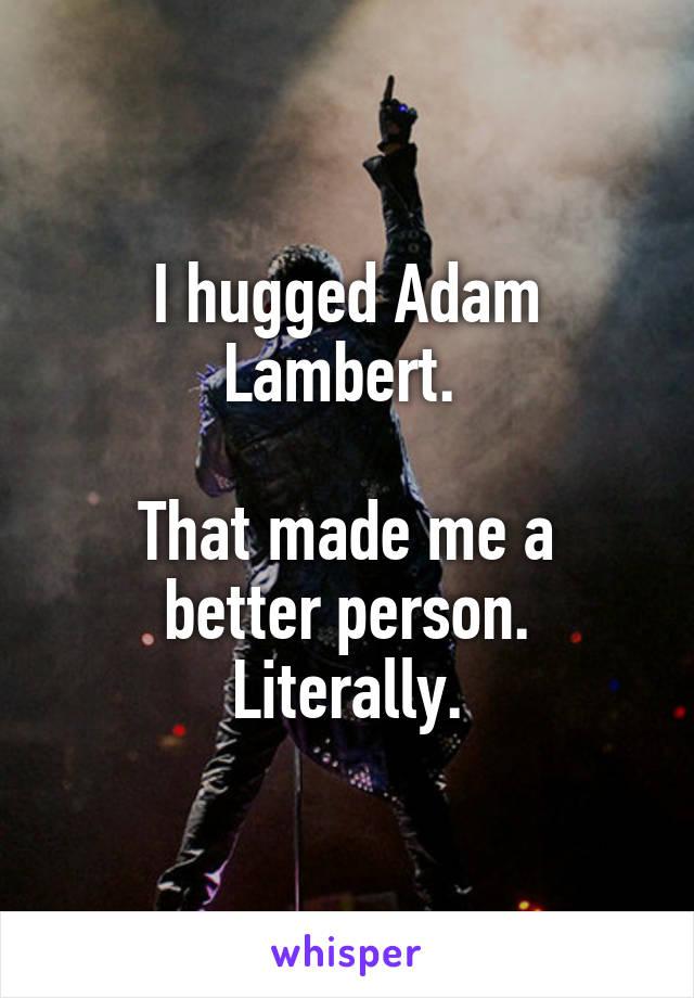 I hugged Adam Lambert.   That made me a better person. Literally.