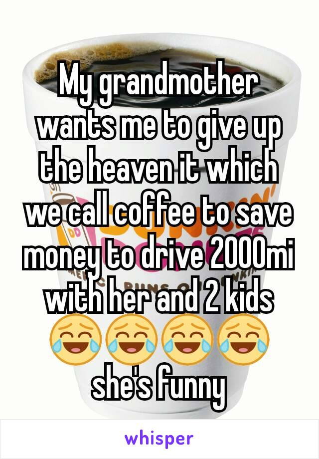 My grandmother wants me to give up the heaven it which we call coffee to save money to drive 2000mi with her and 2 kids 😂😂😂😂 she's funny