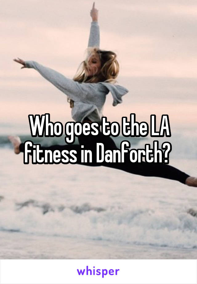 Who goes to the LA fitness in Danforth?