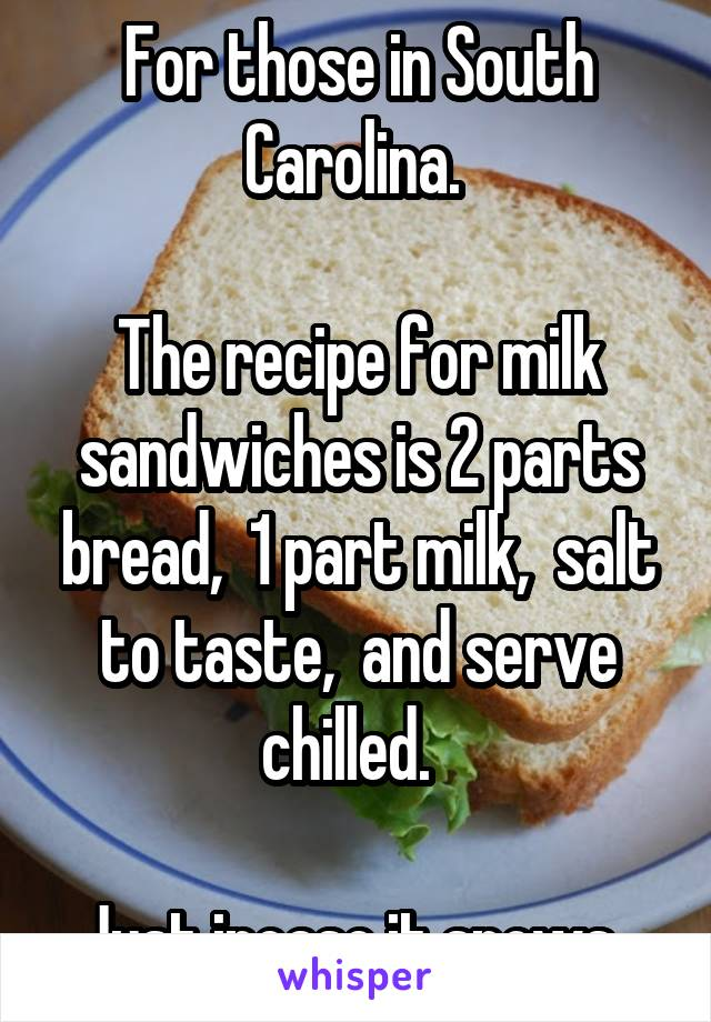 For those in South Carolina.   The recipe for milk sandwiches is 2 parts bread,  1 part milk,  salt to taste,  and serve chilled.    Just incase it snows.