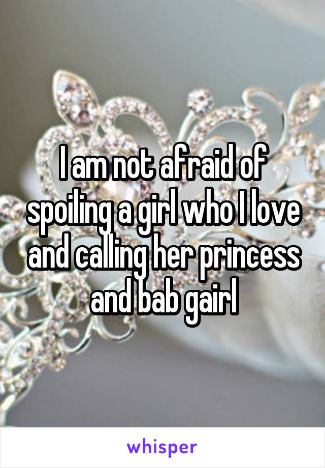 I am not afraid of spoiling a girl who I love and calling her princess and bab gairl