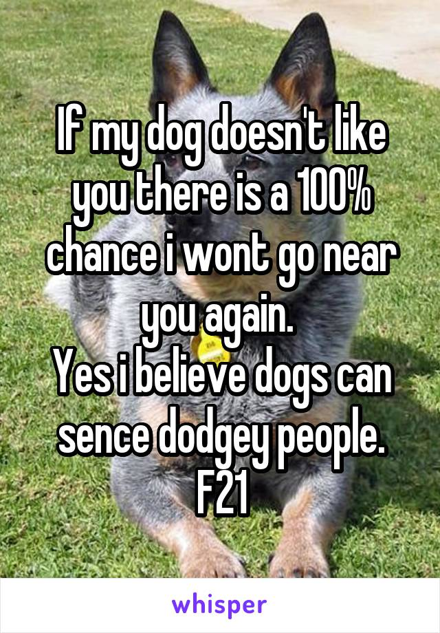 If my dog doesn't like you there is a 100% chance i wont go near you again.  Yes i believe dogs can sence dodgey people. F21
