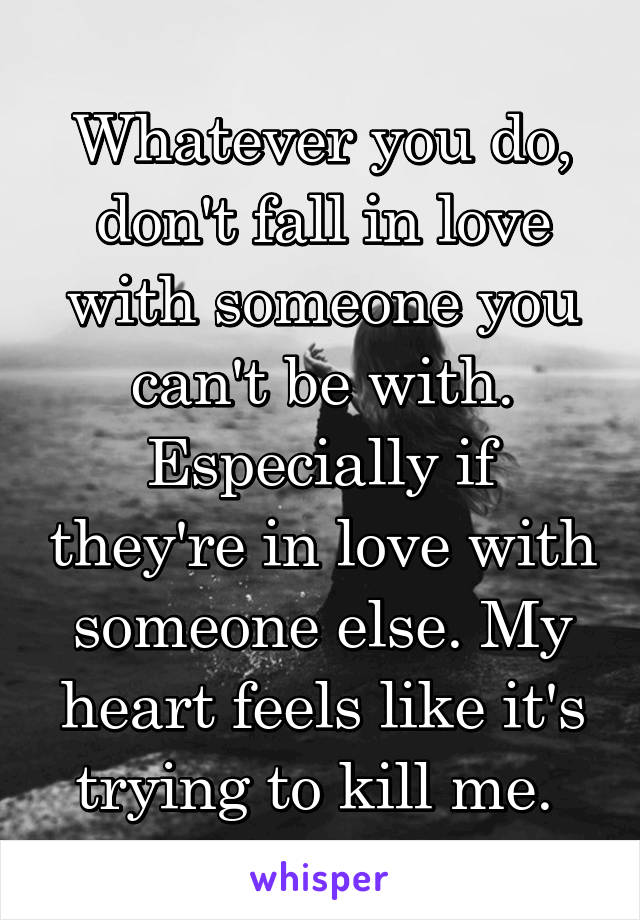 Whatever you do, don't fall in love with someone you can't be with. Especially if they're in love with someone else. My heart feels like it's trying to kill me.