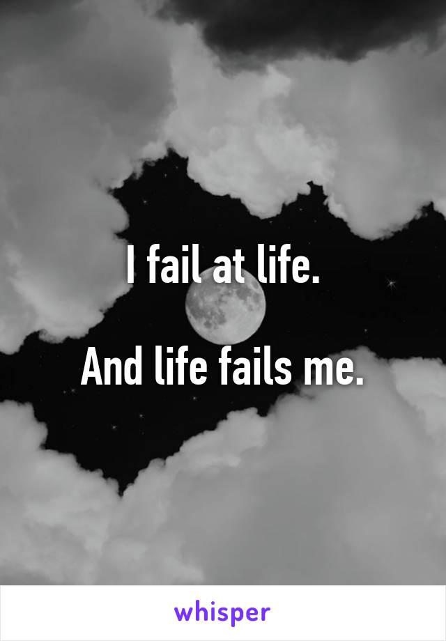 I fail at life.  And life fails me.