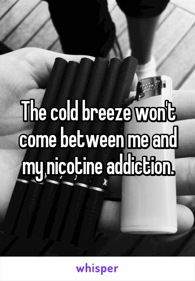 The cold breeze won't come between me and my nicotine addiction.