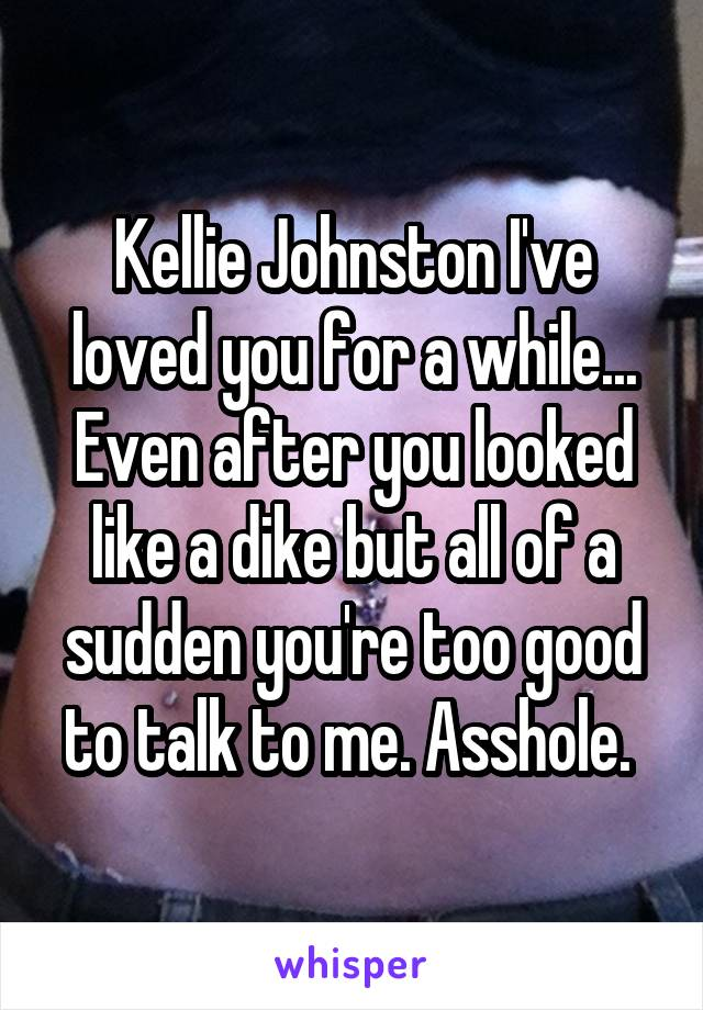 Kellie Johnston I've loved you for a while... Even after you looked like a dike but all of a sudden you're too good to talk to me. Asshole.