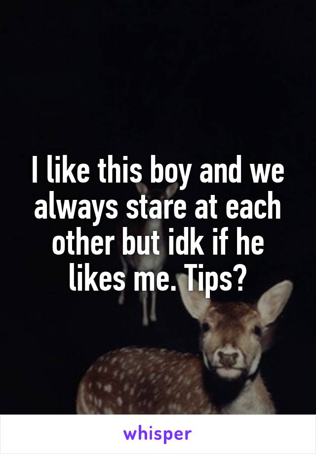 I like this boy and we always stare at each other but idk if he likes me. Tips?