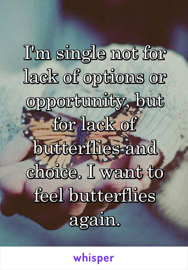 I'm single not for lack of options or opportunity, but for lack of butterflies and choice. I want to feel butterflies again.