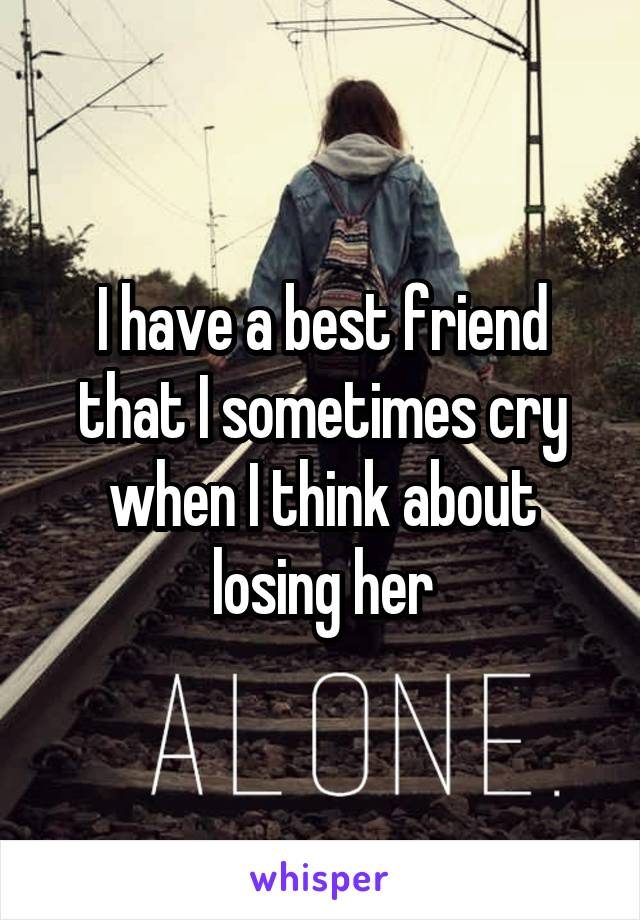 I have a best friend that I sometimes cry when I think about losing her