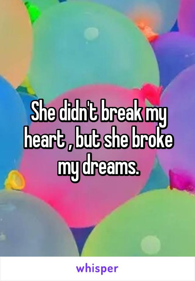 She didn't break my heart , but she broke my dreams.