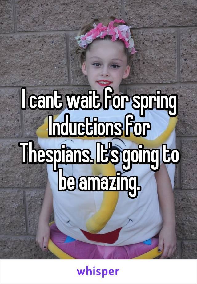 I cant wait for spring Inductions for Thespians. It's going to be amazing.