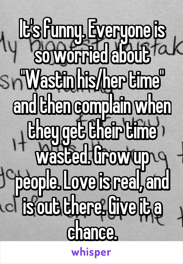 "It's funny. Everyone is so worried about ""Wastin his/her time"" and then complain when they get their time wasted. Grow up people. Love is real, and is out there. Give it a chance."