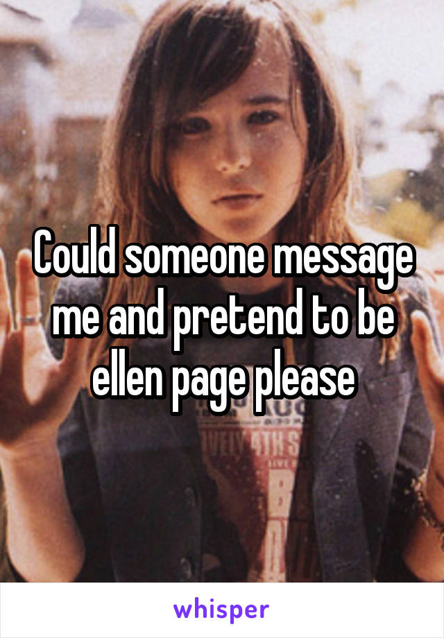 Could someone message me and pretend to be ellen page please