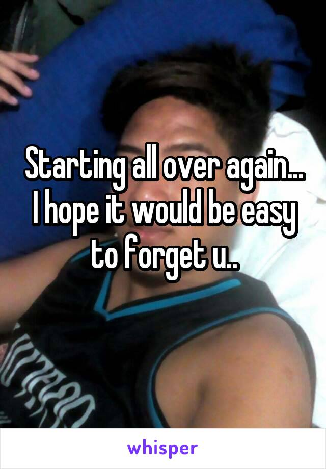 Starting all over again... I hope it would be easy to forget u..