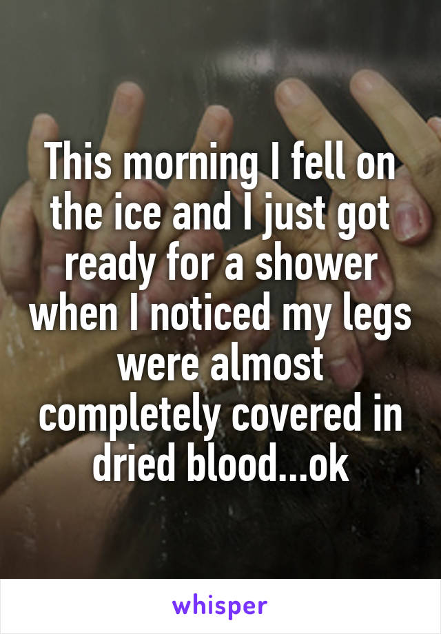 This morning I fell on the ice and I just got ready for a shower when I noticed my legs were almost completely covered in dried blood...ok