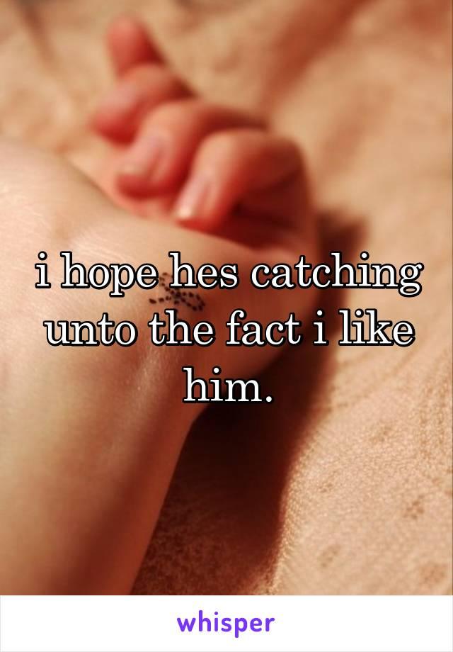 i hope hes catching unto the fact i like him.