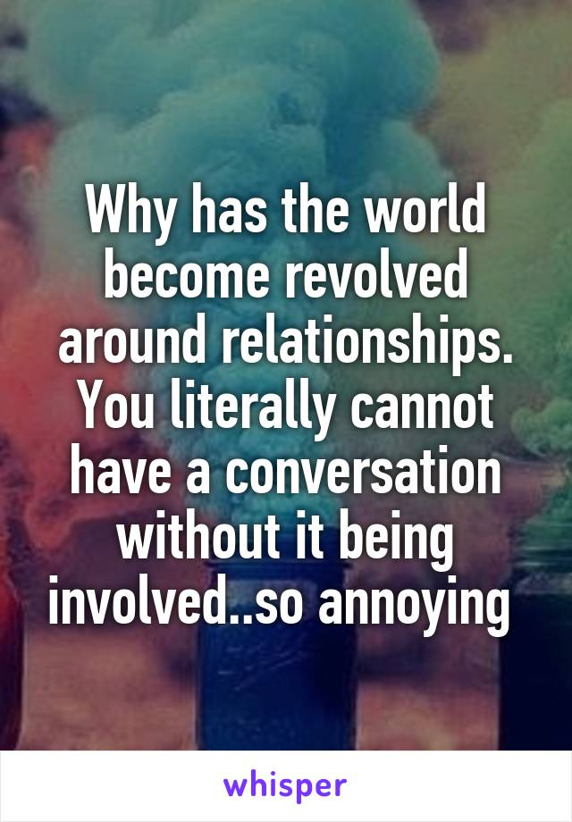 Why has the world become revolved around relationships. You literally cannot have a conversation without it being involved..so annoying
