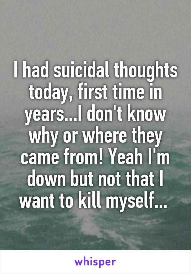 I had suicidal thoughts today, first time in years...I don't know why or where they came from! Yeah I'm down but not that I want to kill myself...