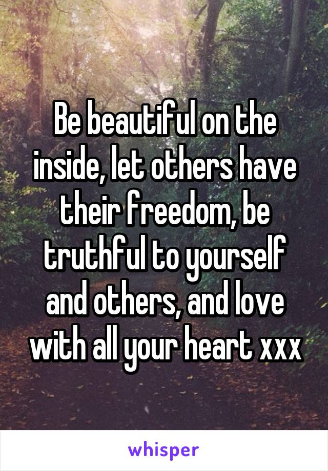 Be beautiful on the inside, let others have their freedom, be truthful to yourself and others, and love with all your heart xxx